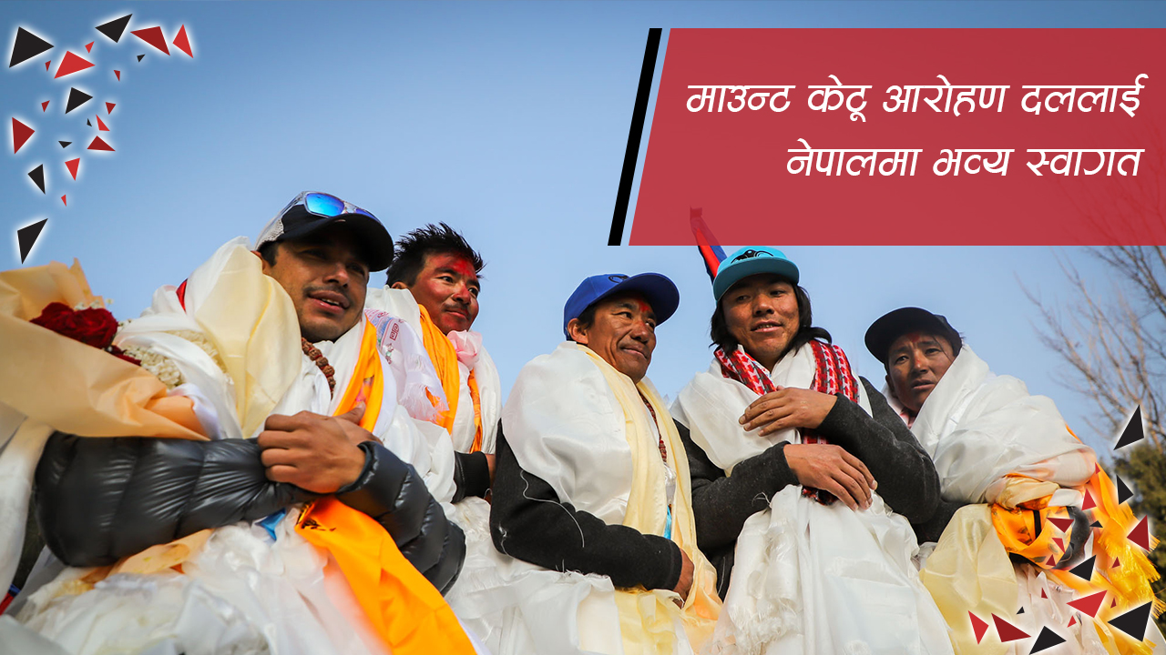 माउन्ट केटू आरोहण दललाई नेपालमा भव्य स्वागत