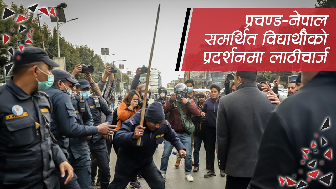 प्रचण्ड–नेपाल समर्थित विद्यार्थीको प्रदर्शनमा लाठीचार्ज (भिडियो)